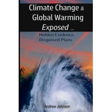 Climate Change and Global Warming Exposed, by Andrew Johnson